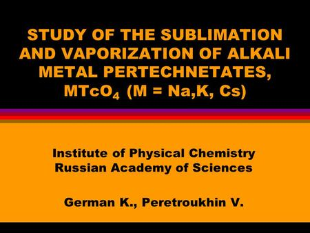 STUDY OF THE SUBLIMATION AND VAPORIZATION OF ALKALI METAL PERTECHNETATES, MTcO 4 (M = Na,K, Cs) Institute of Physical Chemistry Russian Academy of Sciences.