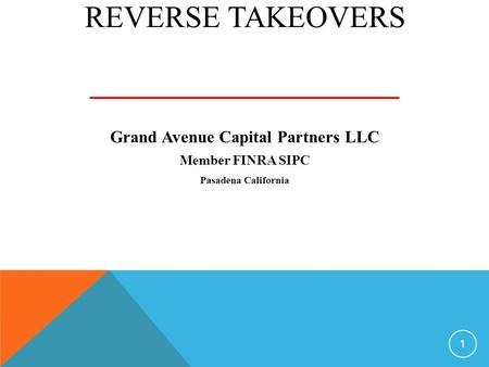 REVERSE TAKEOVERS Grand Avenue Capital Partners LLC Member FINRA SIPC Pasadena California 1.