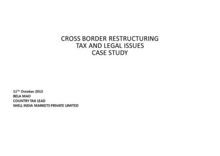 CROSS BORDER RESTRUCTURING TAX AND LEGAL ISSUES CASE STUDY 11 TH October 2013 BELA MAO COUNTRY TAX LEAD SHELL INDIA MARKETS PRIVATE LIMITED.