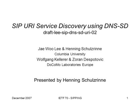 December 2007IETF 70 - SIPPING1 SIP URI Service Discovery using DNS-SD draft-lee-sip-dns-sd-uri-02 Presented by Henning Schulzrinne Jae Woo Lee & Henning.