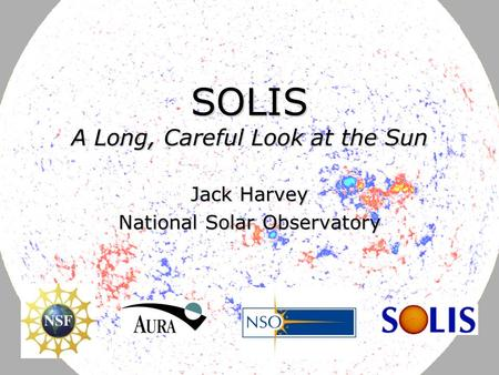 June 12, 2007J. Harvey DFG-NSF Astrophysics Research Conference SOLIS A Long, Careful Look at the Sun Jack Harvey National Solar Observatory.