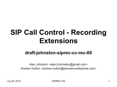 July 30, 2010SIPREC WG1 SIP Call Control - Recording Extensions draft-johnston-siprec-cc-rec-00 Alan Johnston Andrew Hutton.