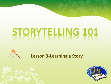 Lesson 3-Learning a Story Begin Learning a Story Now it is time for you to find a great story! Really begin to learn the story and learn how to tell.