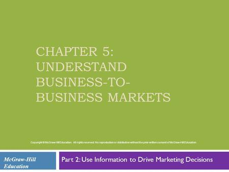 CHAPTER 5: UNDERSTAND BUSINESS-TO- BUSINESS MARKETS Part 2: Use Information to Drive Marketing Decisions McGraw-Hill Education Copyright © McGraw-Hill.