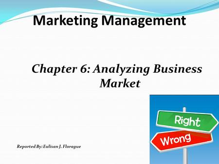 Marketing Management Chapter 6: Analyzing Business Market Reported By: Eulisan J. Florague.