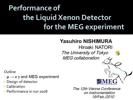 Yasuhiro NISHIMURA Hiroaki NATORI The University of Tokyo MEG collaboration Outline  → e  and MEG experiment Design of detector Calibration Performance.
