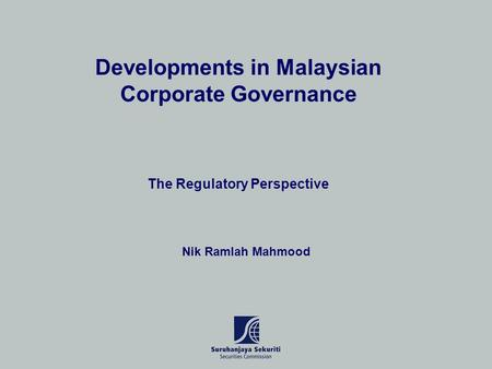 Developments in Malaysian Corporate Governance The Regulatory Perspective Nik Ramlah Mahmood.