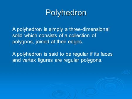 Polyhedron A polyhedron is simply a three-dimensional solid which consists of a collection of polygons, joined at their edges. A polyhedron is said to.