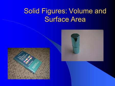 Solid Figures: Volume and Surface Area Let's review some basic solid figures…