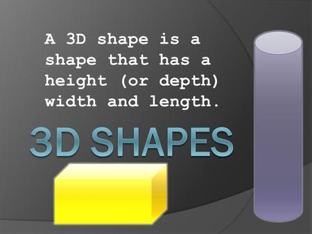 A 3D shape is a shape that has a height (or depth) width and length.