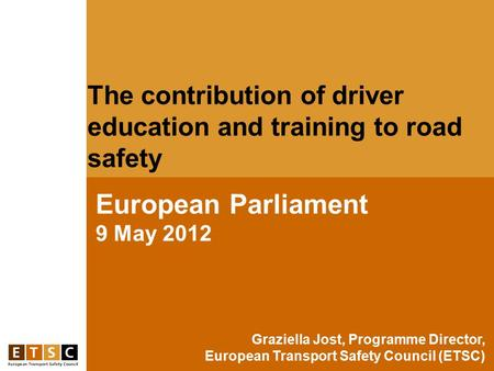 The contribution of driver education and training to road safety European Parliament 9 May 2012 Graziella Jost, Programme Director, European Transport.