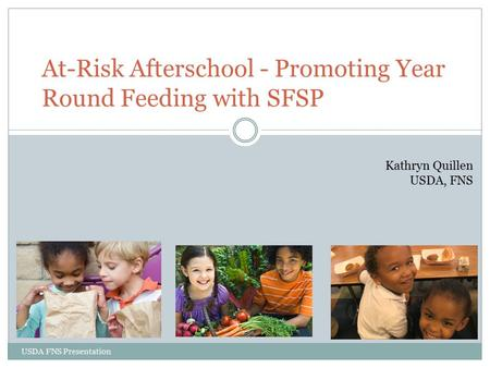 USDA FNS Presentation At-Risk Afterschool - Promoting Year Round Feeding with SFSP Kathryn Quillen USDA, FNS.