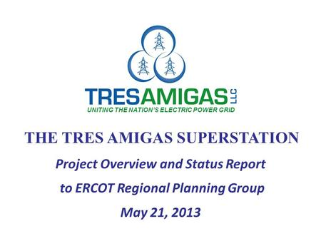 THE TRES AMIGAS SUPERSTATION Project Overview and Status Report to ERCOT Regional Planning Group May 21, 2013 UNITING THE NATION'S ELECTRIC POWER GRID.