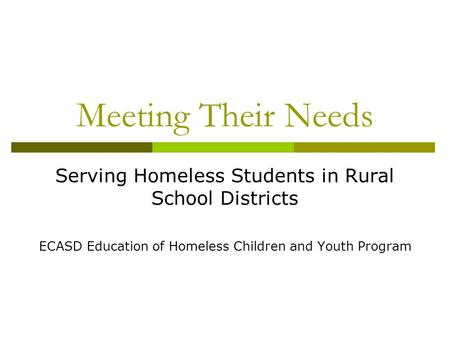 Meeting Their Needs Serving Homeless Students in Rural School Districts ECASD Education of Homeless Children and Youth Program.