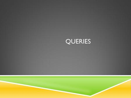 QUERIES. OPEN THE QUERY TABLE. 2 What am I looking for?