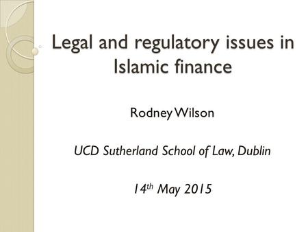 Legal and regulatory issues in Islamic finance Rodney Wilson UCD Sutherland School of Law, Dublin 14 th May 2015.