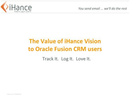 IHance Confidential The Value of iHance Vision to Oracle Fusion CRM users Track It. Log It. Love It.
