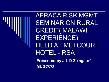 AFRACA RISK MGMT SEMINAR ON RURAL CREDIT( MALAWI EXPERIENCE) HELD AT METCOURT HOTEL - RSA Presented by J L D Zainga of MUSCCO.