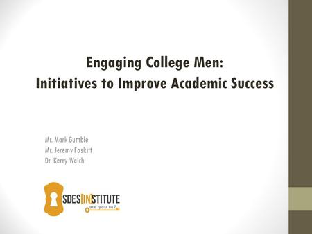 Mr. Mark Gumble Mr. Jeremy Foskitt Dr. Kerry Welch Engaging College Men: Initiatives to Improve Academic Success.