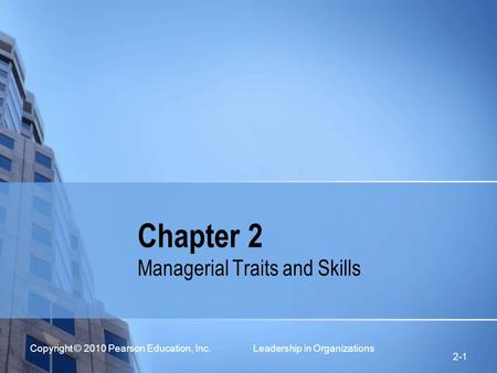 Copyright © 2010 Pearson Education, Inc. Leadership in Organizations 2-1 Chapter 2 Managerial Traits and Skills.