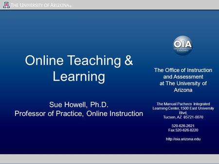 Online Teaching & Learning Sue Howell, Ph.D. Professor of Practice, Online Instruction The Office of Instruction and Assessment at The University of Arizona.