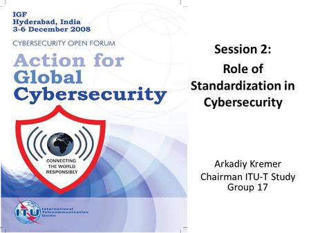 Arkadiy Kremer Chairman ITU-T Study Group 17 Session 2: Role of Standardization in Cybersecurity.