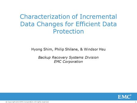 1© Copyright 2013 EMC Corporation. All rights reserved. Characterization of Incremental Data Changes for Efficient Data Protection Hyong Shim, Philip Shilane,