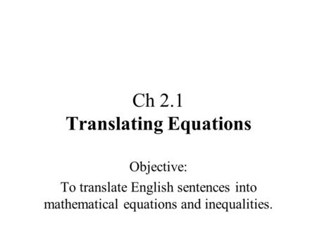 Ch 2.1 Translating Equations Objective: To translate English sentences into mathematical equations and inequalities.