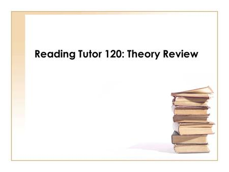 Reading Tutor 120: Theory Review. Reading Theory Key Concepts Whole language theory Phonics theory Implications/Problems with each theory Significance.