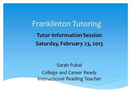 Franklinton Tutoring Tutor Information Session Saturday, February 23, 2013 Sarah Pubal College and Career Ready Instructional Reading Teacher.