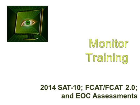 2014 SAT-10; FCAT/FCAT 2.0; and EOC Assessments. Purpose of Monitoring  Ensure standardized testing across the district  Administer tests in a secure.