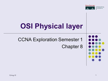 1 12-Aug-15 OSI Physical layer CCNA Exploration Semester 1 Chapter 8.