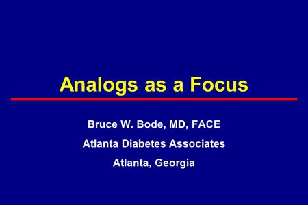 Analogs as a Focus Bruce W. Bode, MD, FACE Atlanta Diabetes Associates Atlanta, Georgia.