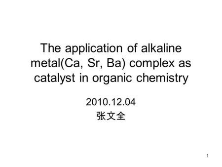 The application of alkaline metal(Ca, Sr, Ba) complex as catalyst in organic chemistry 2010.12.04 张文全 1.