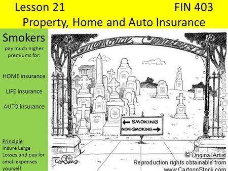 Lesson 21FIN 403 Property, Home and Auto Insurance Smokers pay much higher premiums for: HOME insurance LIFE insurance AUTO insurance Principle Insure.