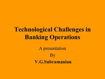 Technological Challenges in Banking Operations A presentation By V.G.Subramanian.