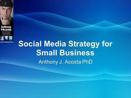 Social Media Strategy for Small Business Anthony J. Acosta PhD.