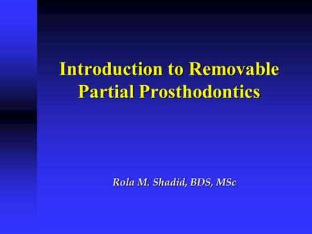 Introduction to Removable Partial Prosthodontics Rola M. Shadid, BDS, MSc.