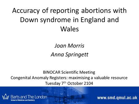 Accuracy of reporting abortions with Down syndrome in England and Wales Joan Morris Anna Springett BINOCAR Scientific Meeting Congenital Anomaly Registers: