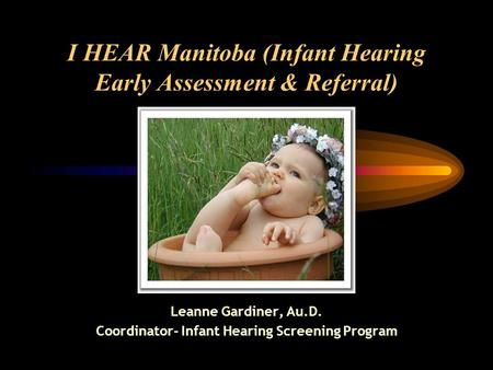 I HEAR Manitoba (Infant Hearing Early Assessment & Referral) Leanne Gardiner, Au.D. Coordinator- Infant Hearing Screening Program.