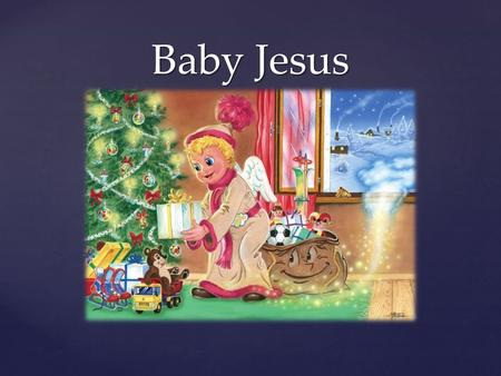 { Baby Jesus. Presents Presents  If you wish a present from Baby Jesus, you have to draw or write it on a piece of a paper and put it behind the window.