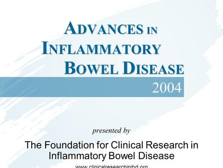A DVANCES IN I NFLAMMATORY B OWEL D ISEASE presented by The Foundation for Clinical Research in Inflammatory Bowel Disease www.clinicalresearchinibd.org.