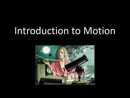 Introduction to Motion. Who was Sir Isaac Newton? Born in 1642, 12 years after Johannes Kepler Studied at Cambridge University, but went home for 2 years.