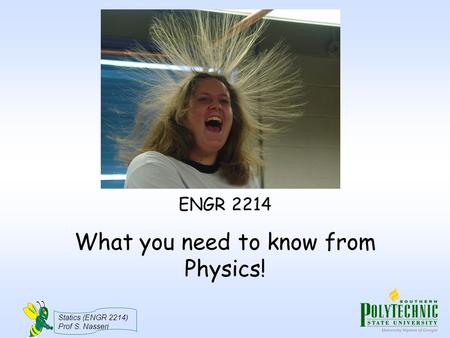 Statics (ENGR 2214) Prof S. Nasseri What you need to know from Physics! ENGR 2214.