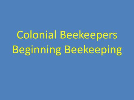 Colonial Beekeepers Beginning Beekeeping. Overview of Yearly Management.
