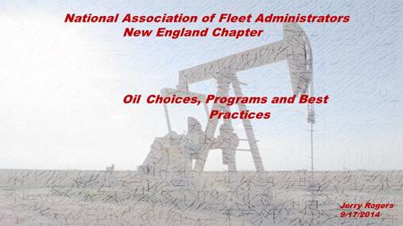 Oil Choices, Programs and Best Practices Jerry Rogers 9/17/2014 National Association of Fleet Administrators New England Chapter.