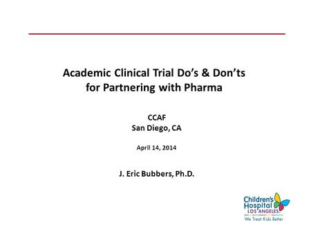 Academic Clinical Trial Do's & Don'ts for Partnering with Pharma CCAF San Diego, CA April 14, 2014 J. Eric Bubbers, Ph.D.