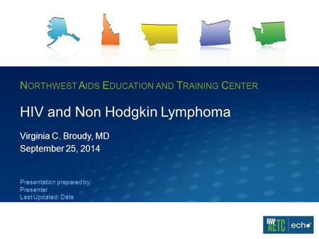 N ORTHWEST A IDS E DUCATION AND T RAINING C ENTER HIV and Non Hodgkin Lymphoma Virginia C. Broudy, MD September 25, 2014 Presentation prepared by: Presenter.