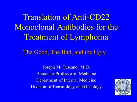 Translation of Anti-CD22 Monoclonal Antibodies for the Treatment of Lymphoma Joseph M. Tuscano, M.D. Associate Professor of Medicine Department of Internal.