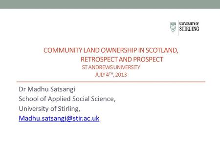 COMMUNITY LAND OWNERSHIP IN SCOTLAND, RETROSPECT AND PROSPECT ST ANDREWS UNIVERSITY JULY 4 TH, 2013 Dr Madhu Satsangi School of Applied Social Science,